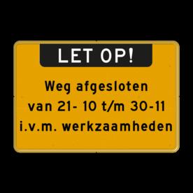 Aluminium informatiebord met een dubbel omgezette rand - Aluminium informatiebord met een dubbel omgezette rand met print van tekst / pictogrammen in reflectieklasse 3 (incl. anti-graffiti laminaat). Reflecterende opdruk: Basis: Geel / Gele rand (Rand: RAL 1023 - geel) Banner: Pictogram: LET OP! Tekstvlak: Weg afgesloten van 21- 10 t/m 30-11 i.v.m. werkzaamheden.