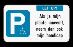 Parkeerbord Parkeerbord - E9 - Let op! + Als je mijn plaats inneemt, neem dan ook mijn handicap. Of plaats je eigen tekst op het bord. Parkeerbord - E9 mindervaliden - let op! + eigen tekst