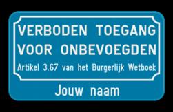 Verkeersbord VERBODEN TOEGANG VOOR ONBEVOEGDEN - Artikel 3.67 van het Burgerlijk Wetboek + Jouw bedrijfsnaam Verkeersbord verboden toegang voor onbevoegden art.3.67 + Bedrijfsnaam